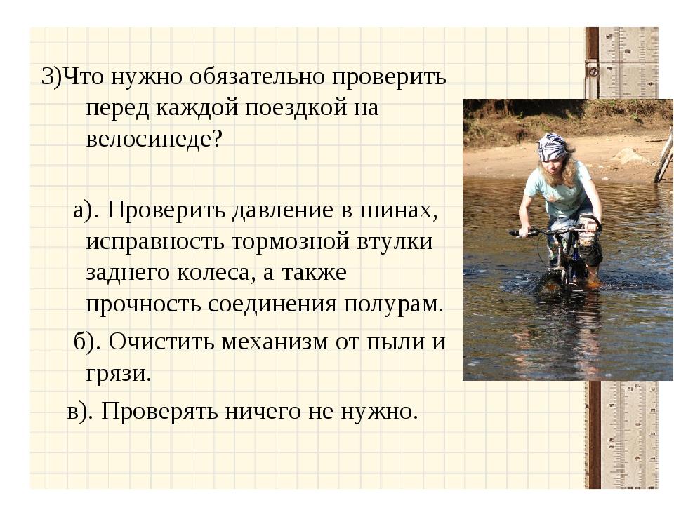 3)Что нужно обязательно проверить перед каждой поездкой на велосипеде? а). П...