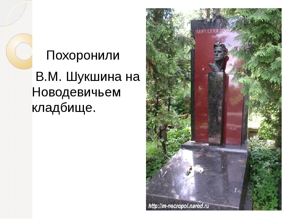 Похоронили В.М. Шукшина на Новодевичьем кладбище.