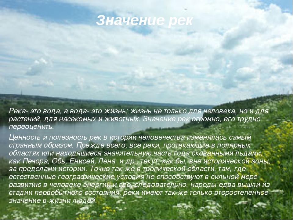 Значение рек Река- это вода, а вода- это жизнь; жизнь не только для человека,...