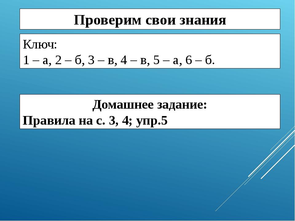 Проверим свои знания Ключ: 1 – а, 2 – б, 3 – в, 4 – в, 5 – а, 6 – б. Домашнее...