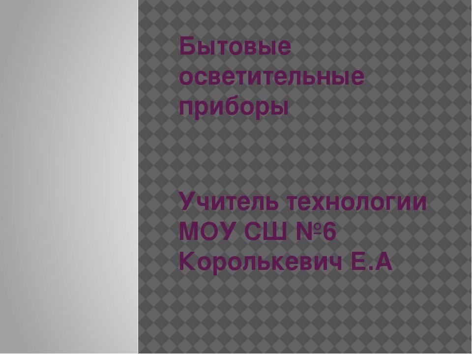 Бытовые осветительные приборы Учитель технологии МОУ СШ №6 Королькевич Е.А