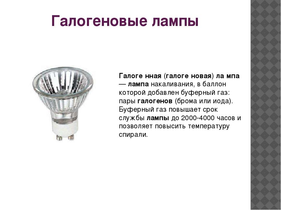 Галогеновые лампы Галоге́нная(галоге́новая)ла́мпа—лампанакаливания, в ба...