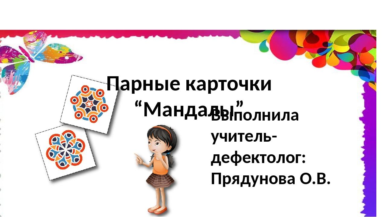 """Выполнила учитель-дефектолог: Прядунова О.В. Парные карточки """"Мандалы"""""""