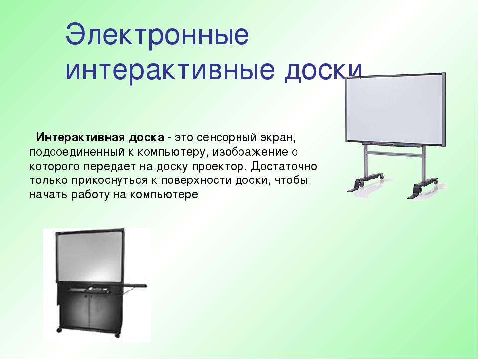 Электронные интерактивные доски Интерактивная доска - это сенсорный экран, по...