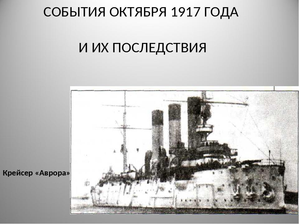 СОБЫТИЯ ОКТЯБРЯ 1917 ГОДА И ИХ ПОСЛЕДСТВИЯ Крейсер «Аврора»