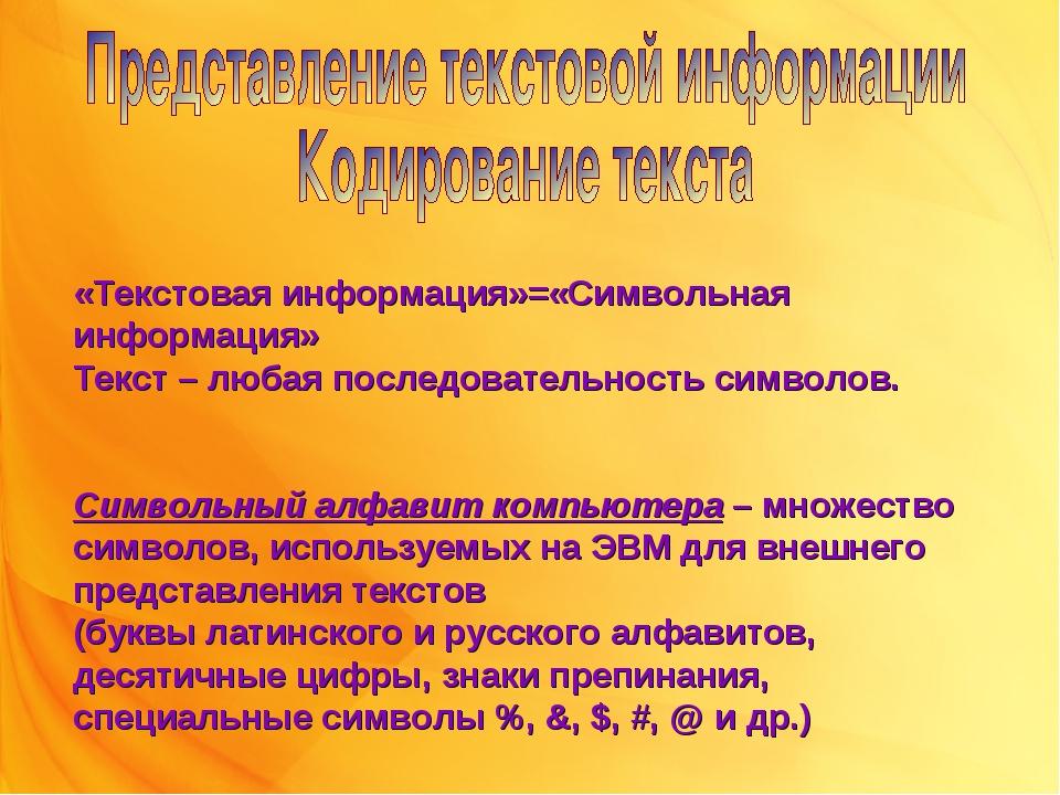 «Текстовая информация»=«Символьная информация» Текст – любая последовательнос...