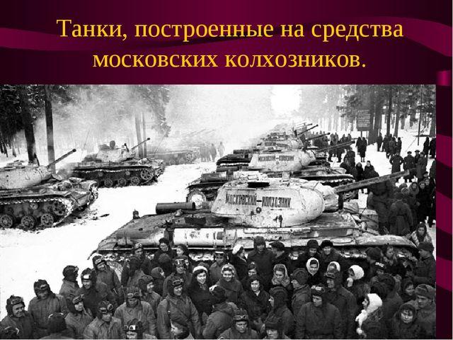 Танки, построенные на средства московских колхозников.