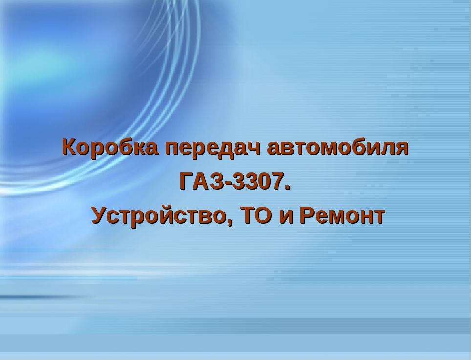 Коробка передач автомобиля ГАЗ-3307. Устройство, ТО и Ремонт