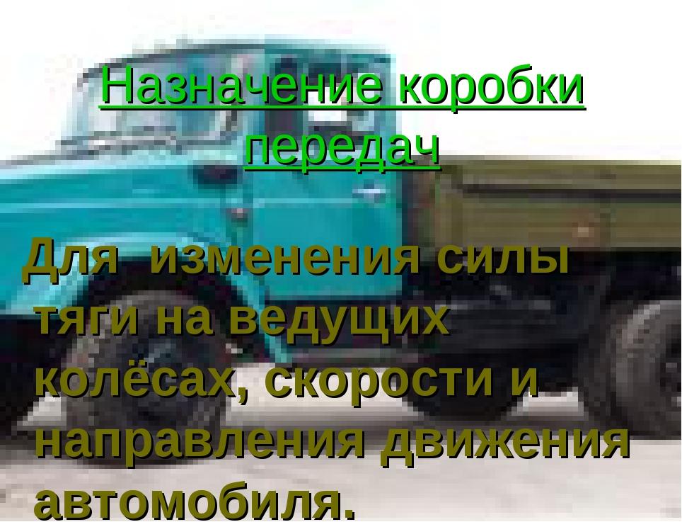 Назначение коробки передач Для изменения силы тяги на ведущих колёсах, скорос...