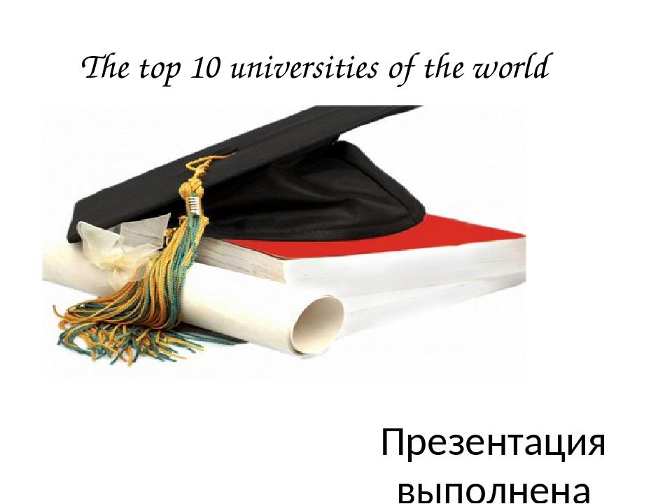 The top 10 universities of the world Презентация выполнена учителем английско...