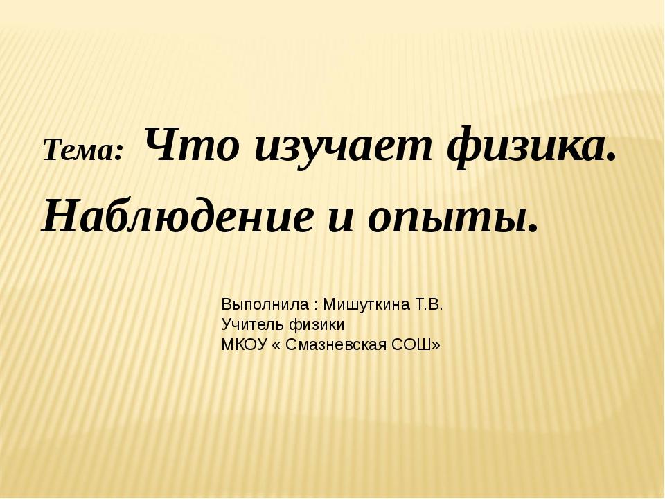 Тема: Что изучает физика. Наблюдение и опыты. Выполнила : Мишуткина Т.В. Учит...