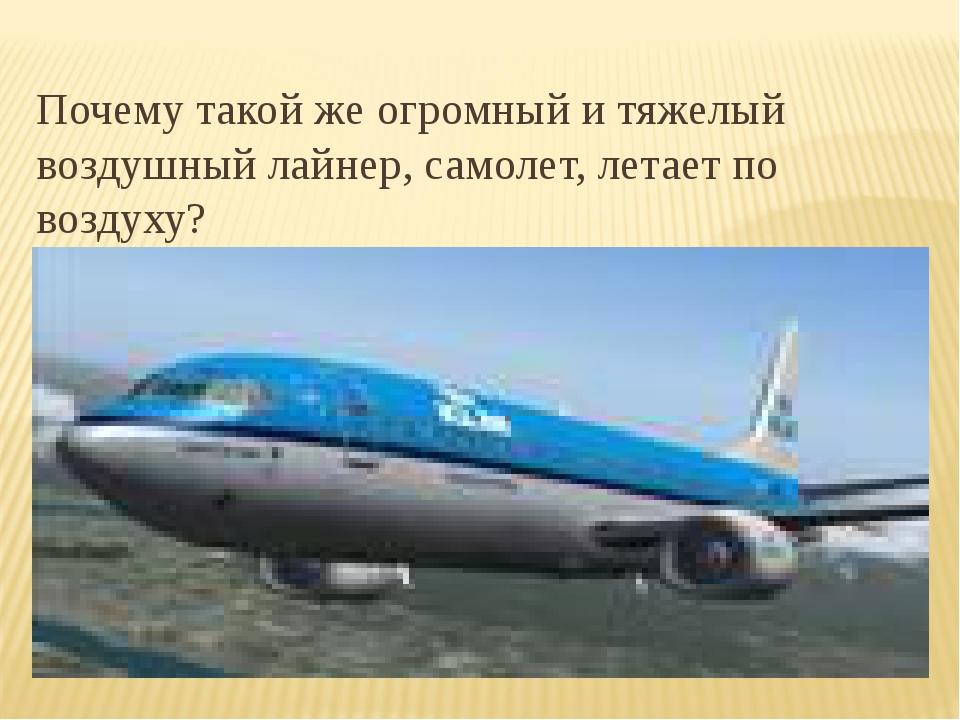 Почему такой же огромный и тяжелый воздушный лайнер, самолет, летает по возд...