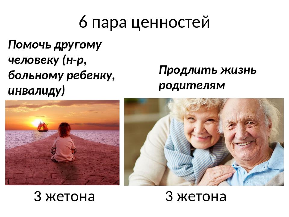 6 пара ценностей 3 жетона 3 жетона Помочь другому человеку (н-р, больному реб...