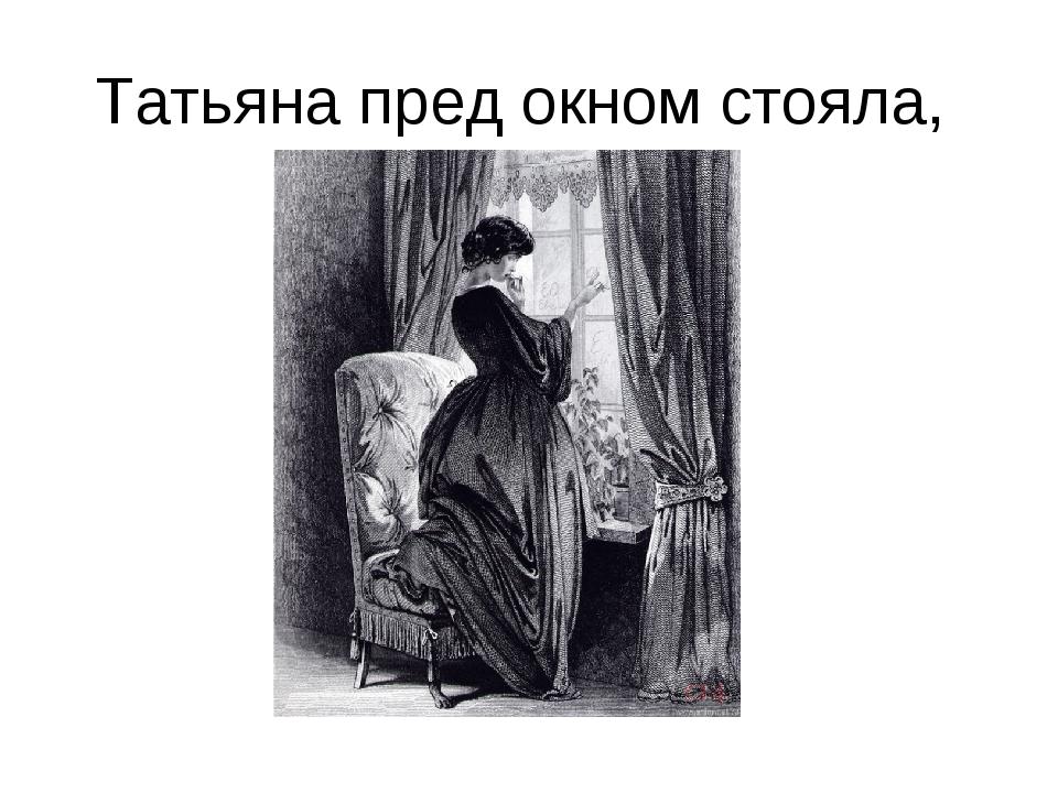 Татьяна пред окном стояла,