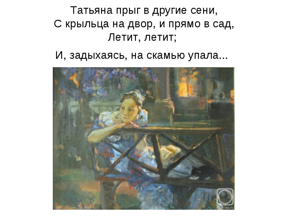 Татьяна прыг в другие сени, С крыльца на двор, и прямо в сад, Летит, летит; И...