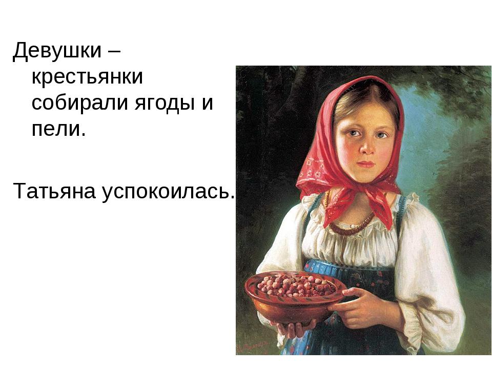 Девушки – крестьянки собирали ягоды и пели. Татьяна успокоилась.