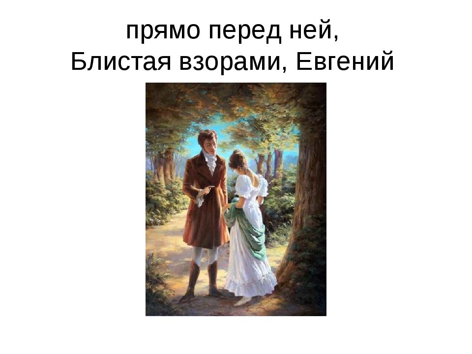 прямо перед ней, Блистая взорами, Евгений
