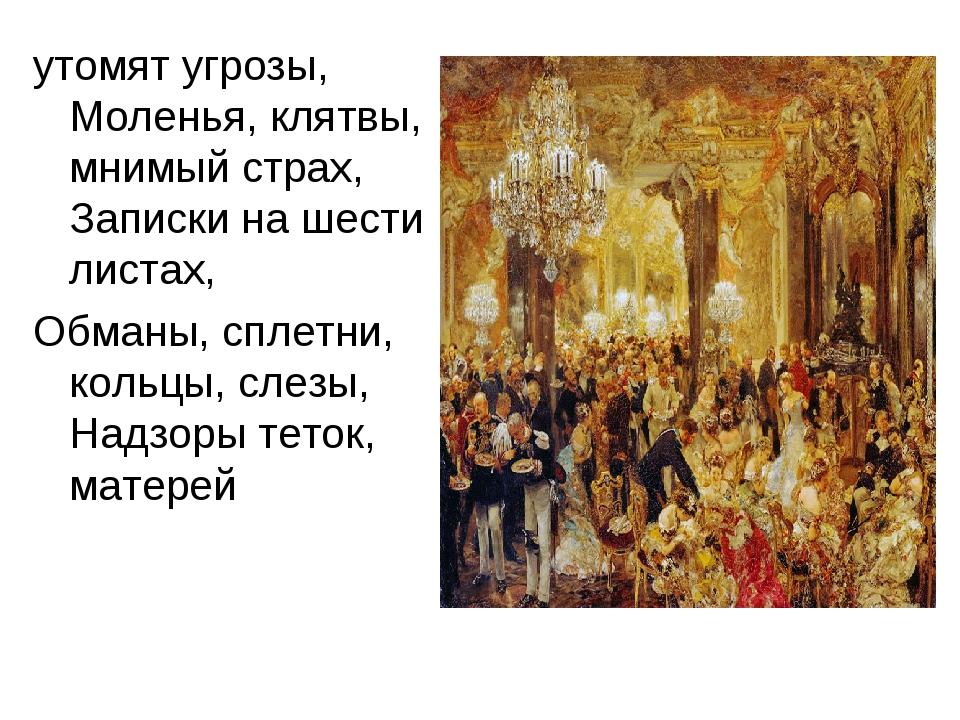 утомят угрозы, Моленья, клятвы, мнимый страх, Записки на шести листах, Обманы...