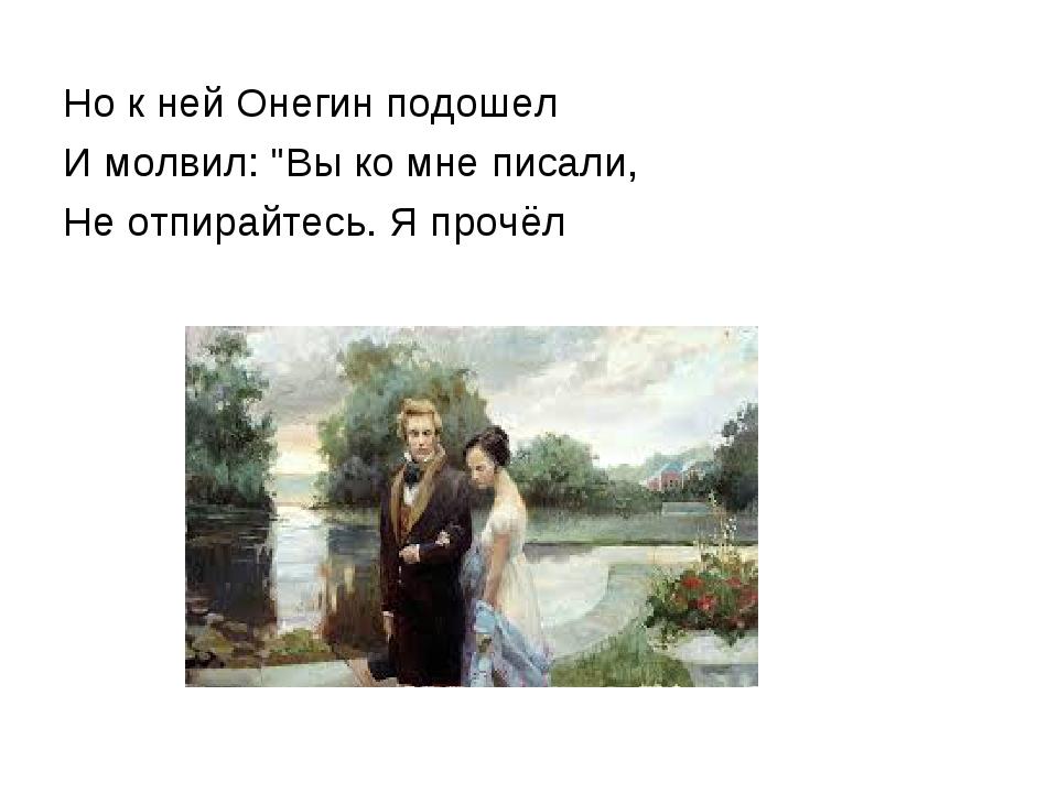 """Но к ней Онегин подошел И молвил: """"Вы ко мне писали, Не отпирайтесь. Я прочёл"""