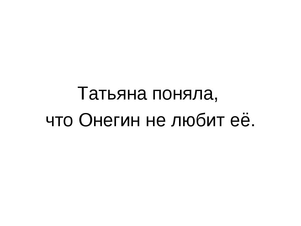 Татьяна поняла, что Онегин не любит её.