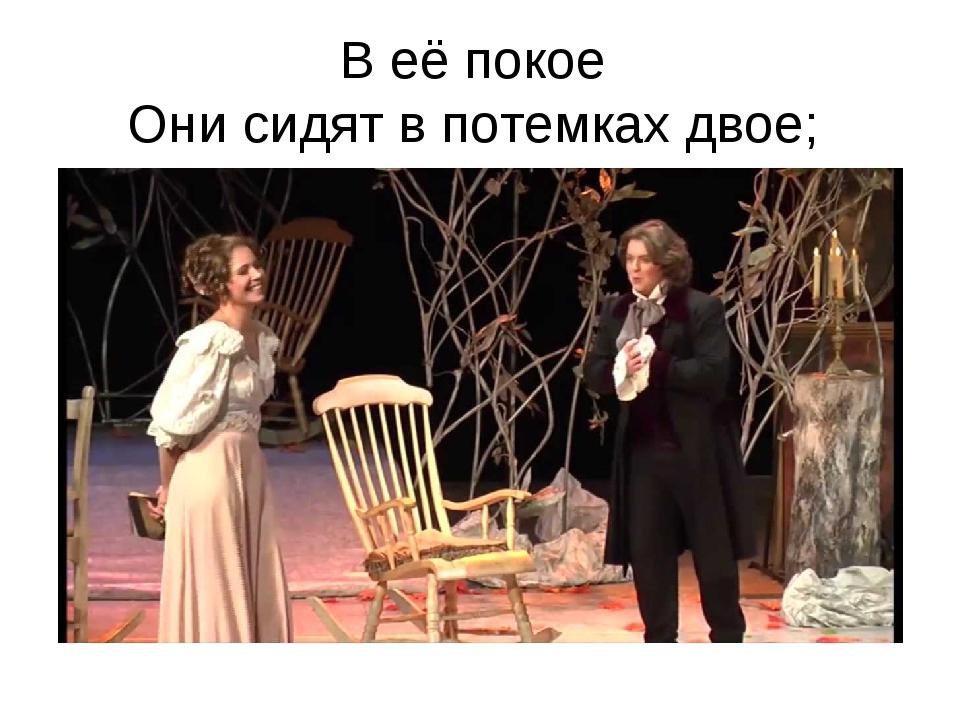 В её покое Они сидят в потемках двое;