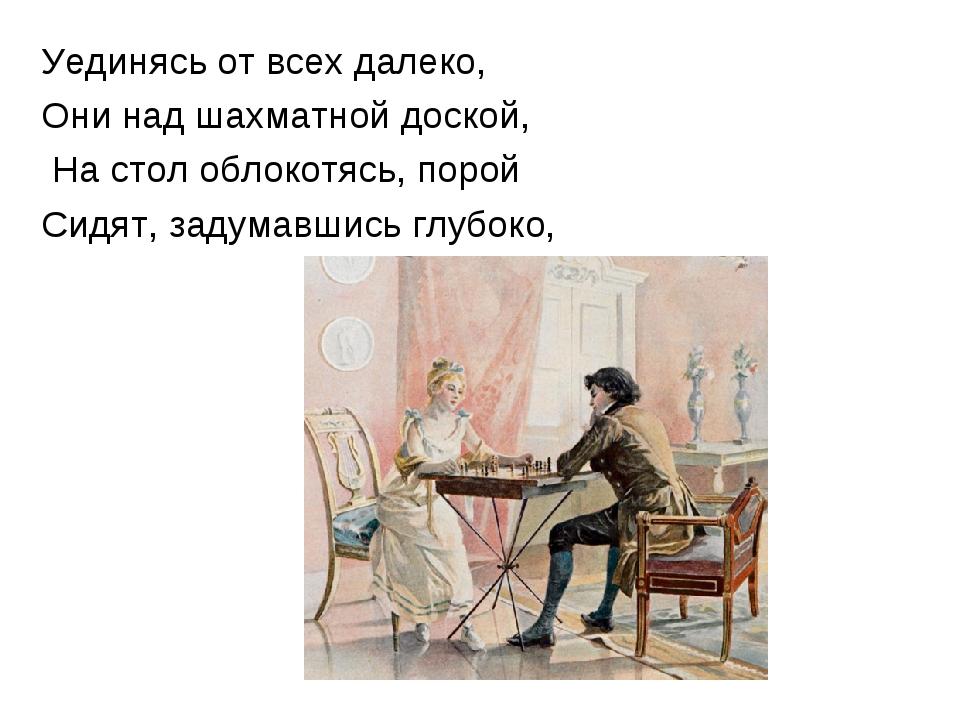 Уединясь от всех далеко, Они над шахматной доской, На стол облокотясь, порой...