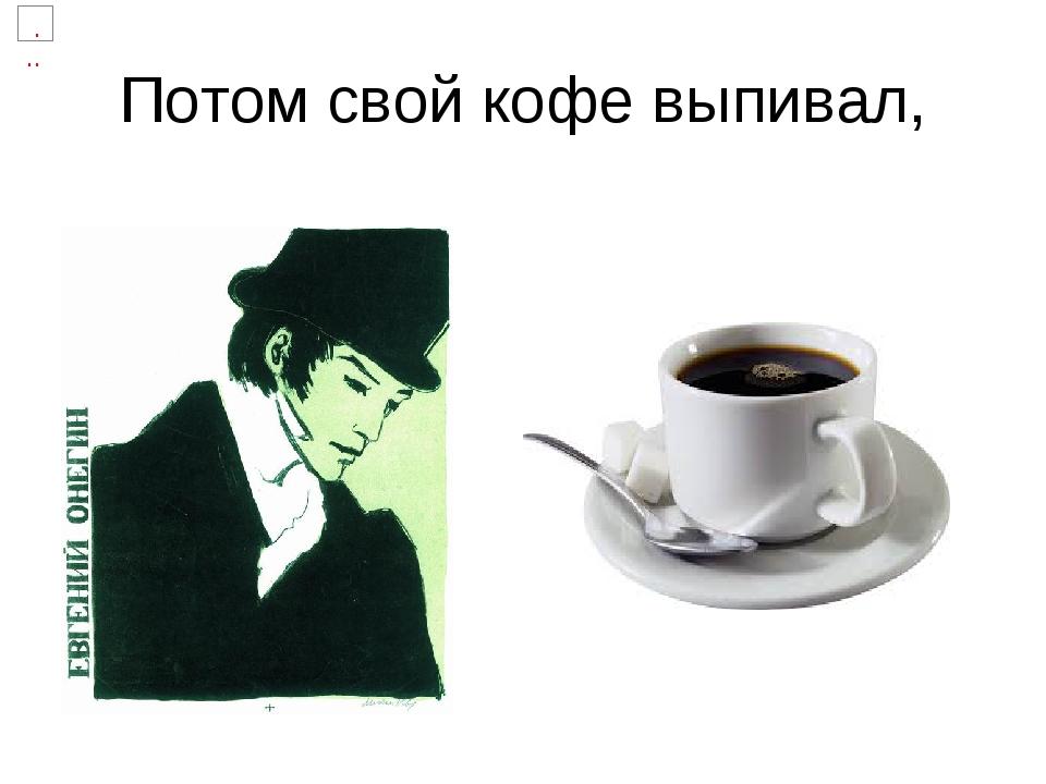 Потом свой кофе выпивал,