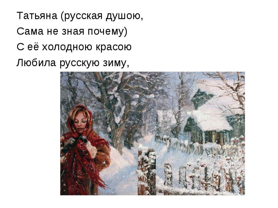 Татьяна (русская душою, Сама не зная почему) С её холодною красою Любила русс...