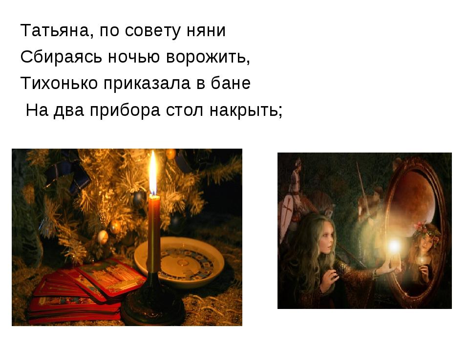 Татьяна, по совету няни Сбираясь ночью ворожить, Тихонько приказала в бане На...