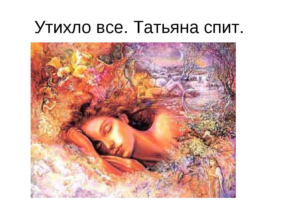 Утихло все. Татьяна спит.