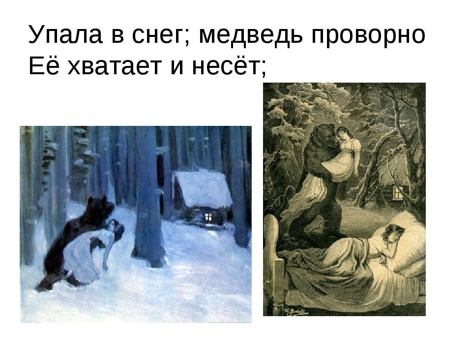 Упала в снег; медведь проворно Её хватает и несёт;
