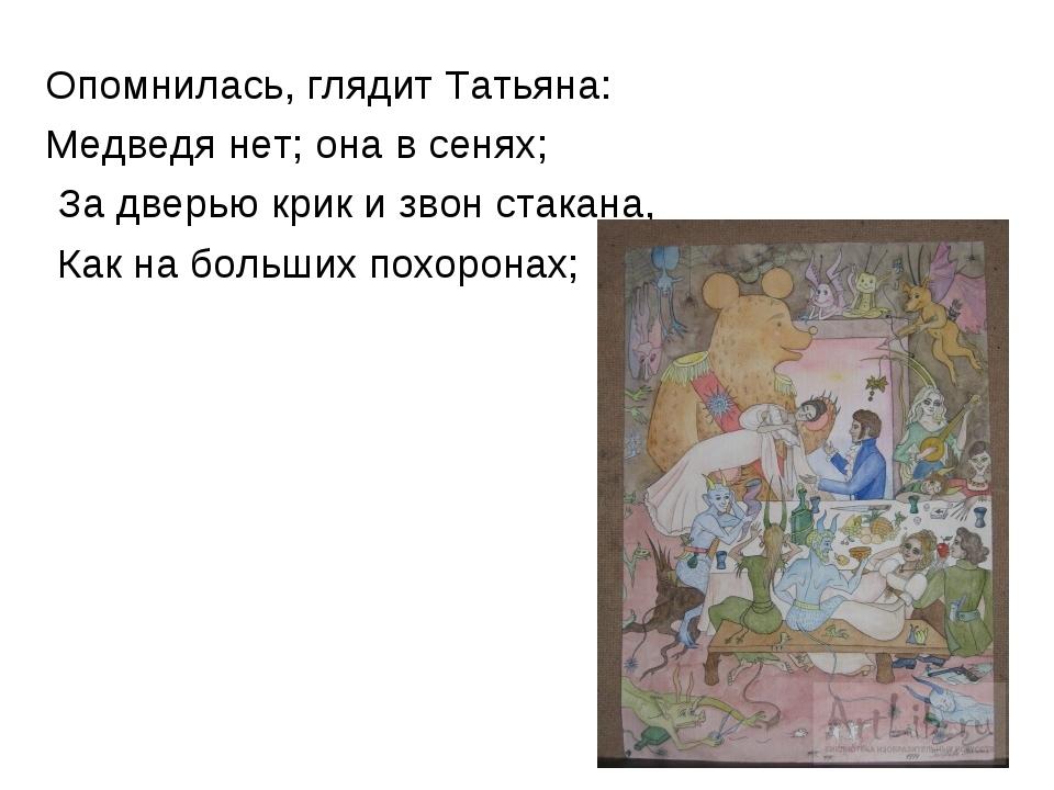 Опомнилась, глядит Татьяна: Медведя нет; она в сенях; За дверью крик и звон с...