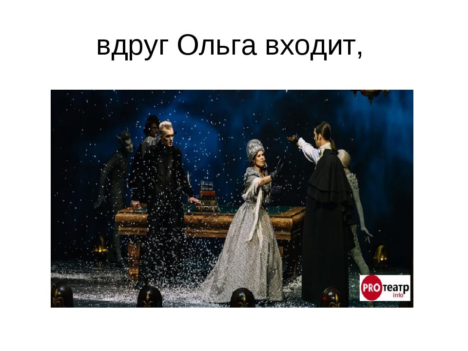 вдруг Ольга входит,