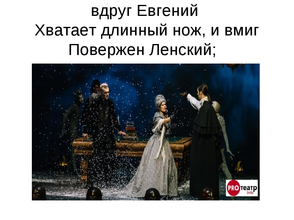 вдруг Евгений Хватает длинный нож, и вмиг Повержен Ленский;