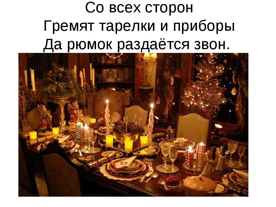 Со всех сторон Гремят тарелки и приборы Да рюмок раздаётся звон.