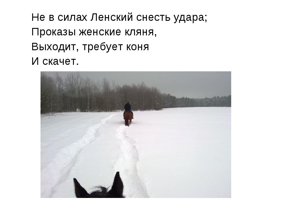 Не в силах Ленский снесть удара; Проказы женские кляня, Выходит, требует коня...