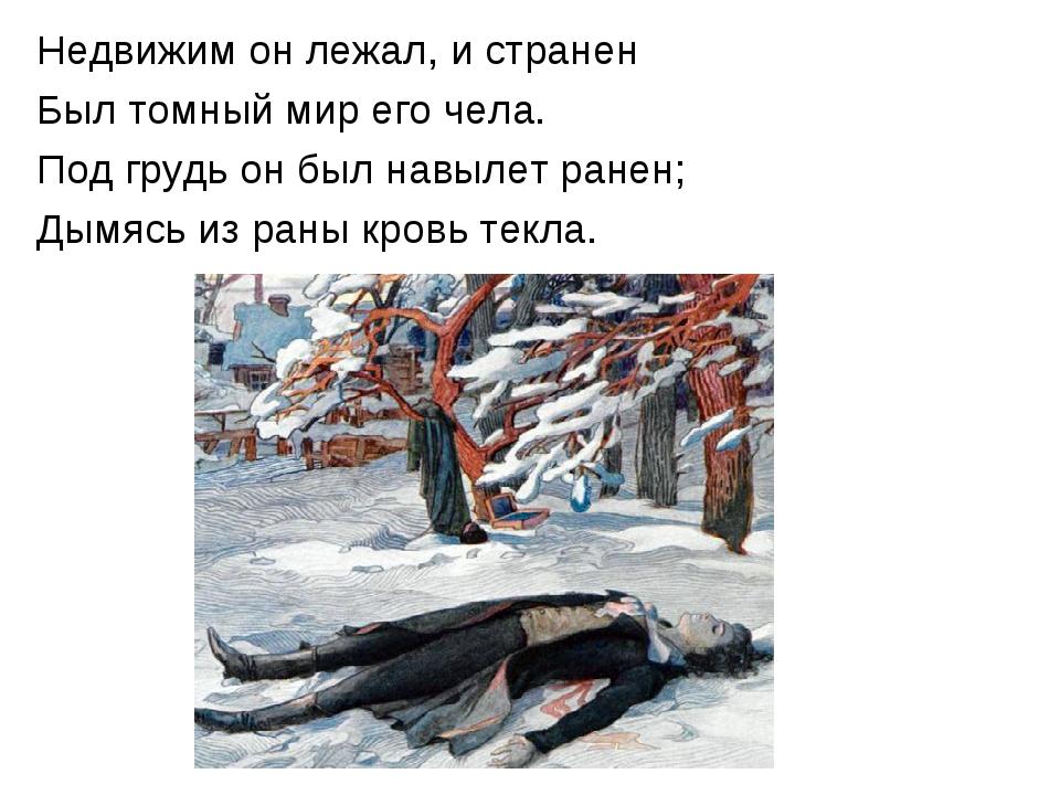 Недвижим он лежал, и странен Был томный мир его чела. Под грудь он был навыле...