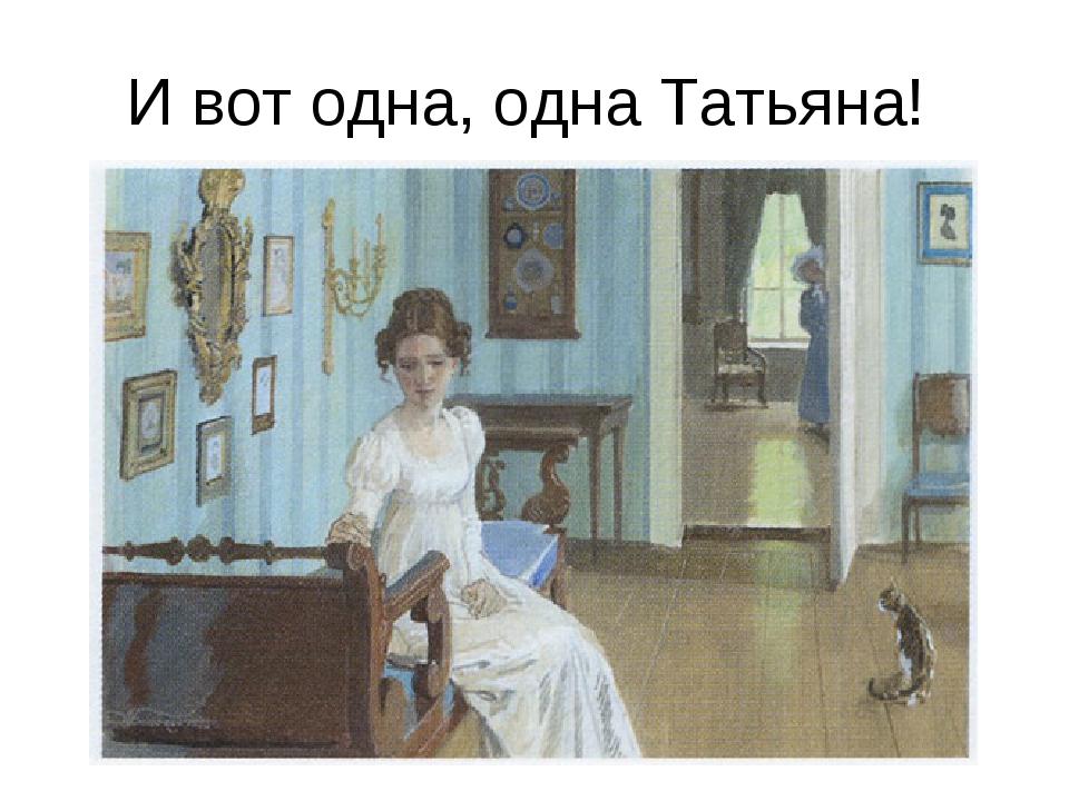 И вот одна, одна Татьяна!