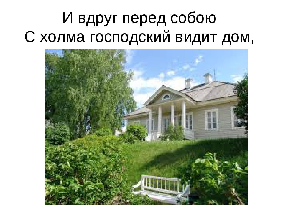 И вдруг перед собою С холма господский видит дом,
