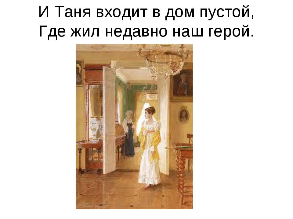И Таня входит в дом пустой, Где жил недавно наш герой.