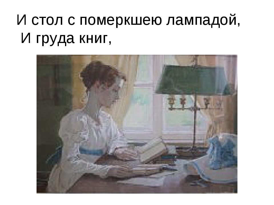 И стол с померкшею лампадой, И груда книг,