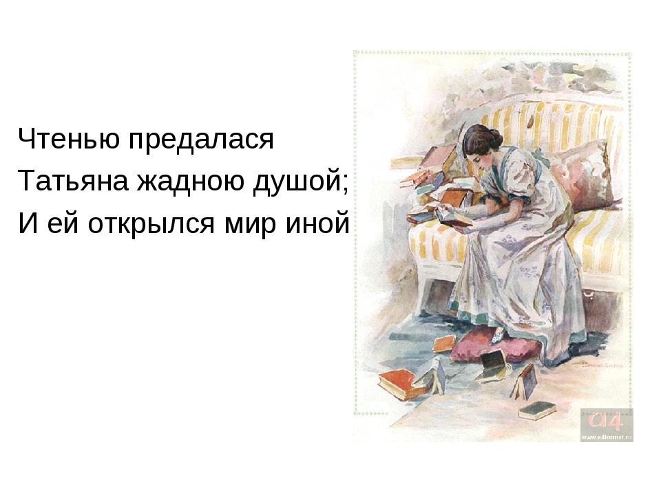 Чтенью предалася Татьяна жадною душой; И ей открылся мир иной.