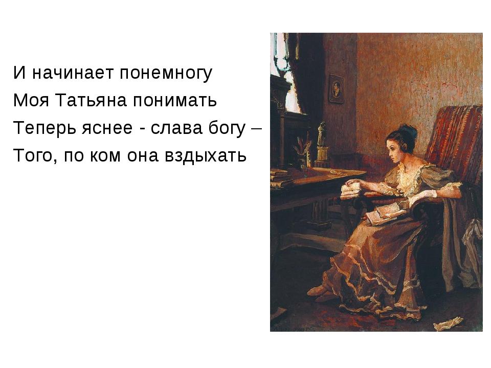 И начинает понемногу Моя Татьяна понимать Теперь яснее - слава богу – Того, п...