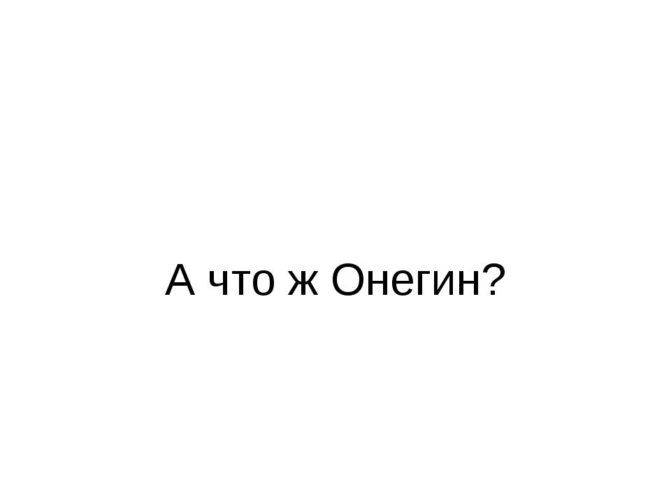 А что ж Онегин?