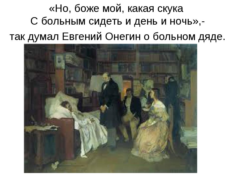 «Но, боже мой, какая скука С больным сидеть и день и ночь»,- так думал Евгени...