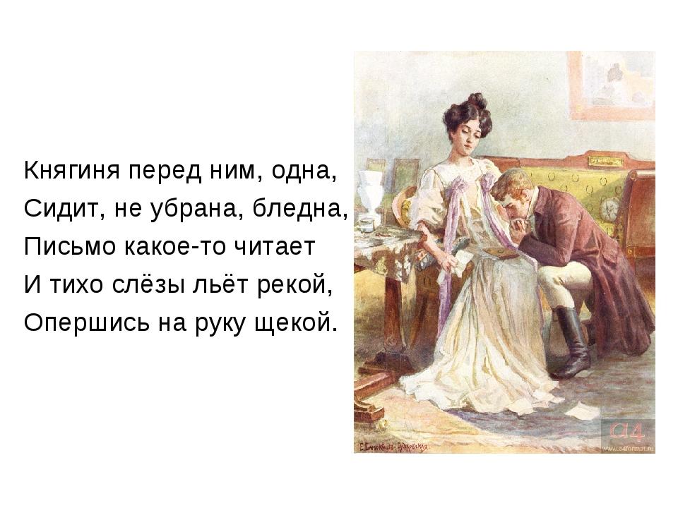 Княгиня перед ним, одна, Сидит, не убрана, бледна, Письмо какое-то читает И...
