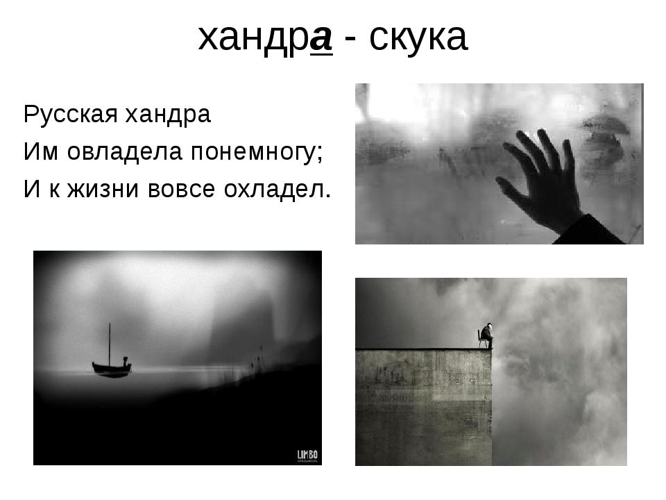 хандра - скука Русская хандра Им овладела понемногу; И к жизни вовсе охладел.