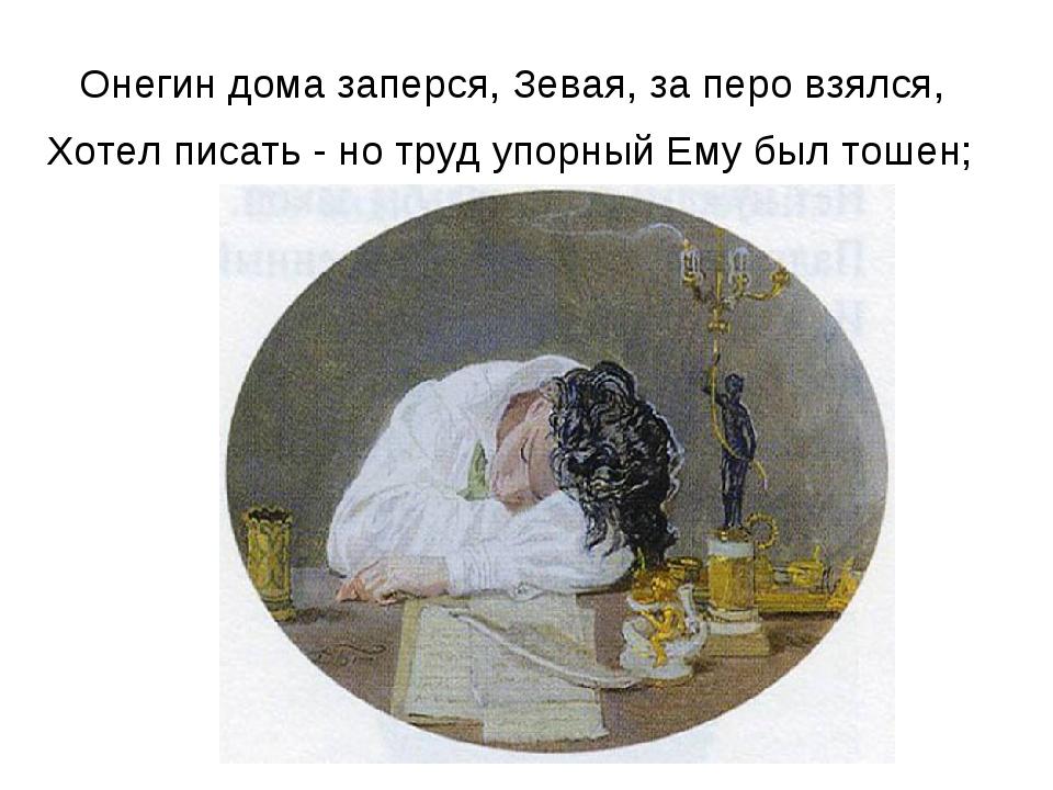 Онегин дома заперся, Зевая, за перо взялся, Хотел писать - но труд упорный Ем...