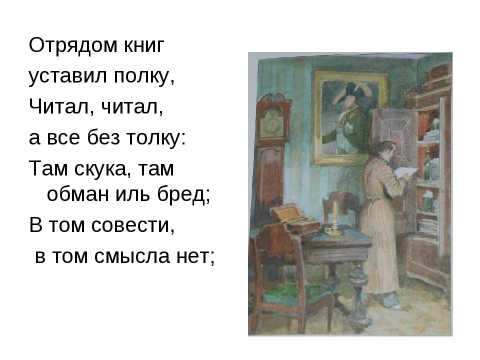 Отрядом книг уставил полку, Читал, читал, а все без толку: Там скука, там обм...