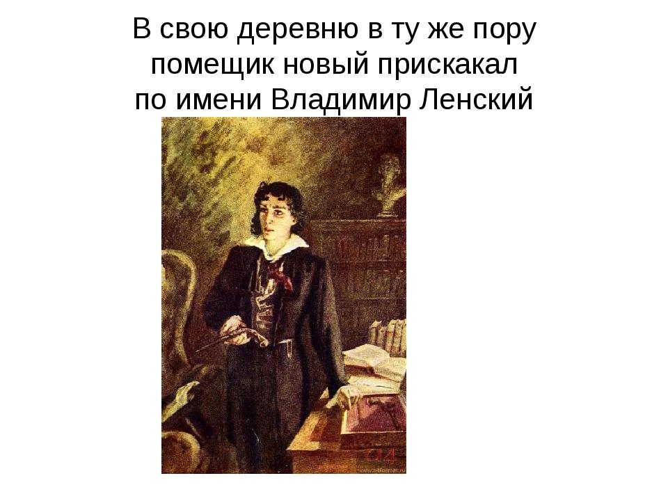 В свою деревню в ту же пору помещик новый прискакал по имени Владимир Ленский